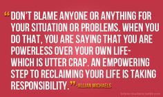 """Don't blame anyone or anything for your situation or problems. When you do that, you are saying that you are powerless over your own life-which is utter crap. An empowering step to reclaiming your life is taking responsibility."" Jillian Michaels."