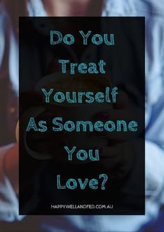 How to Treat Yourself As Someone You Love. How would you reach out to help someone that you love when they are struggling? What things do you do for yourself when you are? How can you choose yourself today? Click through to check out the whole article
