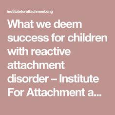 What we deem success for children with reactive attachment disorder – Institute For Attachment and Child Development