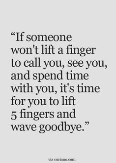 If someone won't lift a finger to call you, see you, & spend time with you, it's time for you to lift 5 fingers & wave goodbye.
