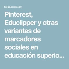 Pinterest, Educlipper y otras variantes de marcadores sociales en educación superior >> Traspasando la línea >> Blogs EL PAÍS