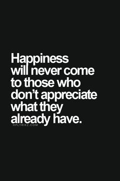 Happiness will never come to those who don't appreciate what they already have. #quotes