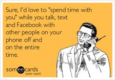 "Sure, I'd love to ""spend time with you"" while you talk, text and Facebook with other people on your phone off and on the entire time."
