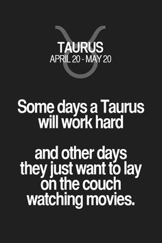 Some days a Taurus will work hard and other days they just want to lay on the couch watching movies. Taurus | Taurus Quotes | Taurus Zodiac Signs