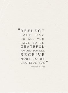 """""""Reflect each day on all you have to be grateful for and you will receive more to be greatful for."""""""
