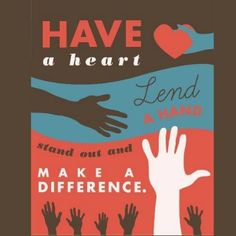 Have a heart.  Lend a hand.  Stand out and make a difference