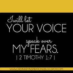 I will let YOUR VOICE speak over MY FEARS!  2 Timothy 1:7