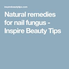 Natural remedies for nail fungus - Inspire Beauty Tips
