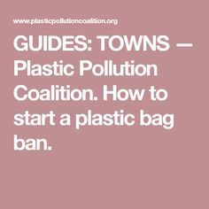 GUIDES: TOWNS — Plastic Pollution Coalition. How to start a plastic bag ban.