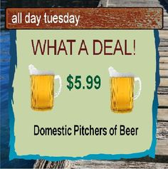 $5.99 Domestic pitchers all day Tuesday and Wednesday.
