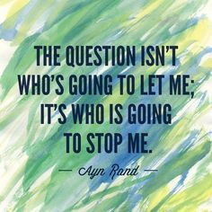"""The question isn't who's going to let me; it's who is going to stop me."""
