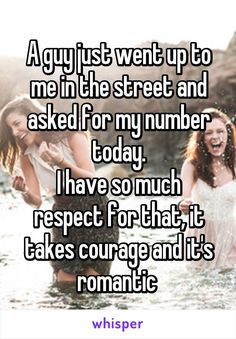 A guy just went up to me in the street and asked for my number today. I have so much respect for that, it takes courage and it's romantic