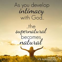 Intimacy with God is key to moving in the supernatural. Trill as it gets.
