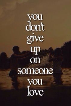 You dont give up on someone you love
