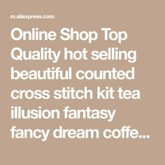 Online Shop Top Quality hot selling beautiful counted cross stitch kit tea illusion fantasy fancy dream coffee | Aliexpress Mobile