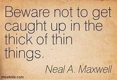 Beware not to get caught up in The thick of thin things Neal a Maxwell Gospel Quotes, Mormon Quotes, Lds Quotes, Religious Quotes, Quotable Quotes, Great Quotes, Quotes To Live By, Uplifting Thoughts, Spiritual Thoughts