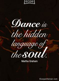 "♫♪ Dance ♪♫  Quotes - ""Dance is the hidden language of the soul"" by Martha Graham - ecogentleman"