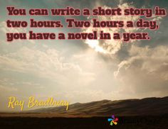 You can write a short story in two hours. Two hours a day, you have a novel in a year. / Ray Bradbury