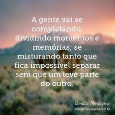 A gente vai se completando, dividindo momentos e memórias, se misturando tanto que fica impossível separar sem que um leve parte do outro.