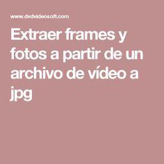 Extraer frames y fotos a partir de un archivo de vídeo a jpg