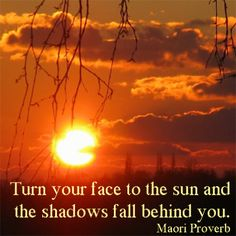 Turn your face to the sun and the shadows fall behind you maori