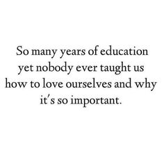 "I love this quote because it says ""so many years of education""... it blows my mind how little our educational system teaches us about emotional wellness & health which yes, is just as important as your actual physical health. The way you treat others is a reflection of how you treat yourself. Life is a projection from the inside out. We don't connect the dots that maybe the person who hates you probably hates them self. Can we blame them if no one else cares to teach them anything else…"