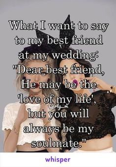 """What I want to say to my best friend at my wedding: """"Dear best friend, He may be the 'love of my life', but you will always be my soulmate."""" - What I want to say to my best friend at my wedding: """"Dear best friend, He may be the 'love of m - Dear Best Friend, Best Friend Goals, Best Friend Things, Bff Goals, Soulmate Best Friend, Loving Your Best Friend, Best Friend Humor, Love Of My Life, Funny Goals"""