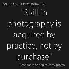 """Quotes and Tips about photography: """"Skill in photography is acquired by practice, not by purchase"""". The most important gear is your eye, not your camera. Funny Photography, Photography Words, Quotes About Photography, Photography Camera, Photography Business, Photography Captions, Beginner Photography, Photography Lessons, Photography Tutorials"""