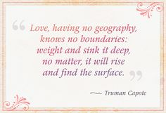 """Love, having no geography, knows no boundaries: weight and sink it deep, no matter, it will rise and find the surface."""" — Truman Capote"""