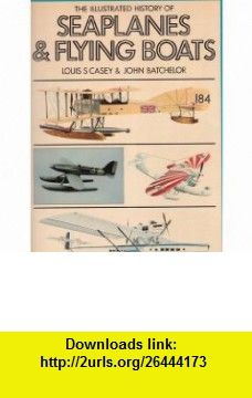 Illustrated History of Seaplanes and Flying Boats (9780600382591) Louis S. Casey, John Batchelor , ISBN-10: 0600382591  , ISBN-13: 978-0600382591 ,  , tutorials , pdf , ebook , torrent , downloads , rapidshare , filesonic , hotfile , megaupload , fileserve