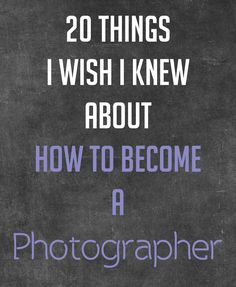 20 Things I Wish I Knew on How to Become a Photographer