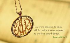 You were ordered to obey Allah, and were created to perform good deeds. -Imam Ali (AS) Imam Ali Quotes, Hadith Quotes, Muslim Quotes, Religious Quotes, Islamic Quotes, Islamic Art, Hindi Quotes, Quotations, Qoutes