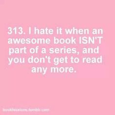 I hate it when an awesome book ISN'T part of a series, and you don't get to read any more.
