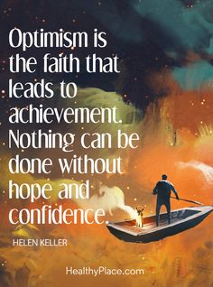 Positive Quote: Optimism is the faith that leads to achievement. Nothing can be done without hope and confidence – Hellen Keller. www.HealthyPlace.com