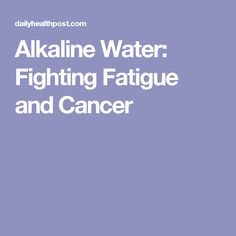 Alkaline Water: Fighting Fatigue and Cancer