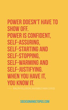 Quote Of The Day: November 13, 2014 - Power doesn't have to show off. Power is confident, self-assuring, self-starting and self-stopping, self-warming and self-justifying. When you have it, you know it. — Ralph Ellison, Invisible Man (1952)