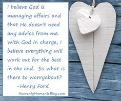 I believe God is managing affairs and that He doesn't need any advice from me.  With God in charge, I believe everything will work out for the best in the end.  So what is there to worry about?  - Henry Ford  #BIBLE #BIBLEVERSE  #SCRIPTURE #QUOTE #BIBLEQUOTE #MATTHEW #PRAY #PRAYER #POWEROFPRAYER #CHRISTIAN #CHRISTIANITY #JESUS #JESUSCHRIST #CHRIST #GOD #LORD #HEAVEN #HUSBAND #WIFE #CHRISTIANHUSBAND #CHRISTIANWIFE #MOM #CHRISTIANMOM #DAD #CHRISTIANDAD #BLOG #CHRISTIANQUOTE #HENRYFORD…