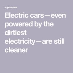 Electric cars—even powered by the dirtiest electricity—are still cleaner