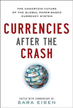 Currencies After the Crash:  The Uncertain Future of the Global Paper-Based Currency System by Sara Eisen. $18.65. Publication: October 2, 2012. 256 pages. Publisher: McGraw-Hill; 1 edition (October 2, 2012)