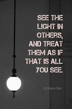 """See the LIGHT in others - and treat them as if that is all you can see."" ~ Wayne Dyer"