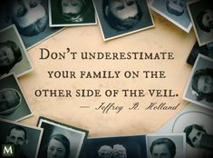 """Don't underestimate your family on the other side of the veil."" — Jeffrey R. Holland 