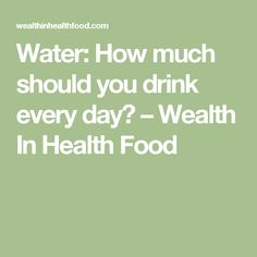 Water: How much should you drink every day? – Wealth In Health Food