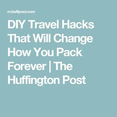 DIY Travel Hacks That Will Change How You Pack Forever | The Huffington Post