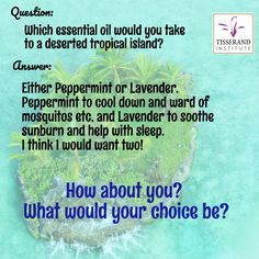 Which essential oil would you take on a deserted tropical island? Either Peppermint or Lavender. Peppermint to cool down and ward of mosquitos etc, and Lavender to soothe the sunburn and