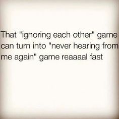 That ignoring each other game can turn into never hearing from me again game real fast