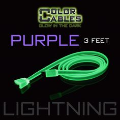 Glow in the Dark Charge & Sync Data Cable By Color Cables. Apple Lightning: PURPLE (3 Feet) (GLOWING) ----- FEATURES: GLOW IN THE DARK: Photo-luminescencent EASY TO CONNECT: EXTRA STRONG & TOUGH: TANGLE PROOF: DIFFERENT COLORS: Blue, Red, Orange, Green, Purple, Grey & Pink DIFFERENT SIZES: 3 Feet & 6 Feet Apple Lightning For: iPhone, iPad, & iPod (New generation) Micro USB For Android, Windows, and Blackberry 30 Pin Dock For: iPhone, iPad, & iPod (old generation)