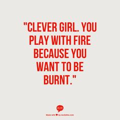 """""""Clever girl. You play with fire because you want to be burnt."""""""
