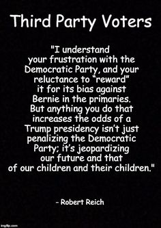 "Third Party Voters""I understand your frustration with the Democratic Party, and your reluctance to ""reward"" it for its bias against Bernie in the primaries. But anything you do that increases the odds of a Trump presidency isn't just penalizing the Democratic Party; it's jeopardizing our future and that of our children and their children."" - Robert Reich"