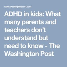 ADHD in kids: What many parents and teachers don't understand but need to know - The Washington Post