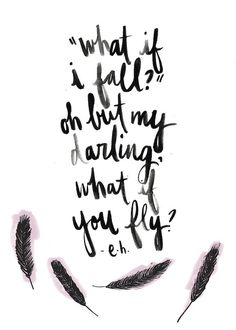 """""""What if I fall?"""" Oh but my darling, What if you fly?"""